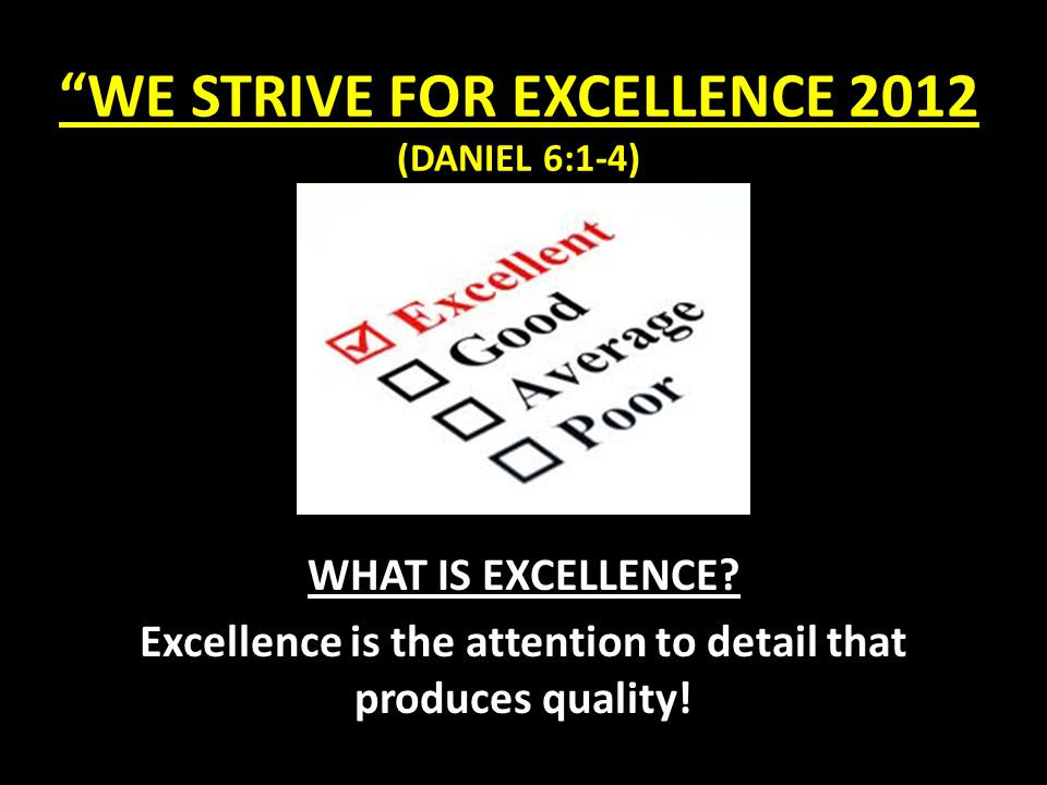 WE STRIVE FOR EXCELLENCE 2012 (DANIEL 6:1-4) THE CHALLENGE OF EXCELLENCE: 1.)Raising a standard of excellence causes people to be frustrated.