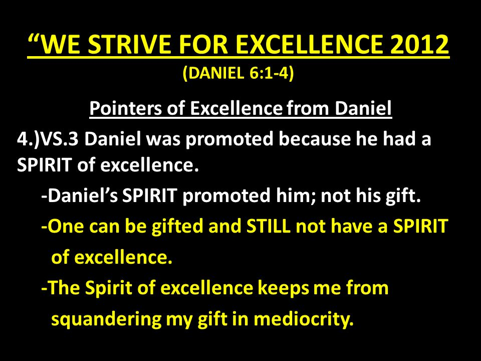 WE STRIVE FOR EXCELLENCE 2012 (DANIEL 6:1-4) WE STRIVE FOR EXCELLENCE IN THE FOLLOWING AREAS: 1.)HOME: (Ephesians 5 & 6) 2.WORK: (Ephesians 6:7) 3.)CHURCH: Evangelism (Matthew 28:19-20) Evangelism (Matthew 28:19-20) Worship (John 4:24) Worship (John 4:24) Fellowship (1 John 1:7) Fellowship (1 John 1:7) Discipleship (John 8:31) Discipleship (John 8:31) Ministry (Matthew 25:31-46) Ministry (Matthew 25:31-46)