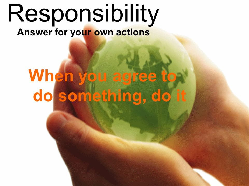 Responsibility When you agree to do something, do it Answer for your own actions