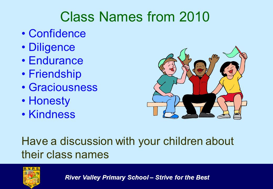 River Valley Primary School – Strive for the Best Class Names from 2010 Confidence Diligence Endurance Friendship Graciousness Honesty Kindness Have a