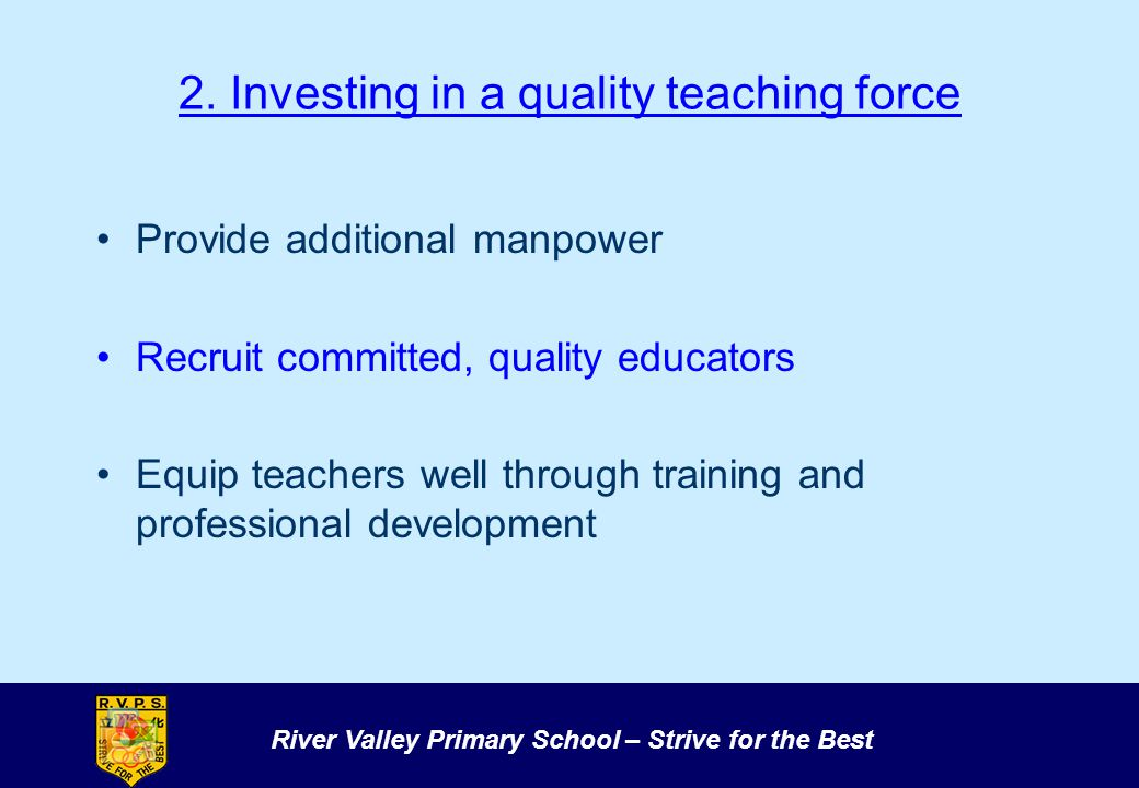 River Valley Primary School – Strive for the Best 2. Investing in a quality teaching force Provide additional manpower Recruit committed, quality educ