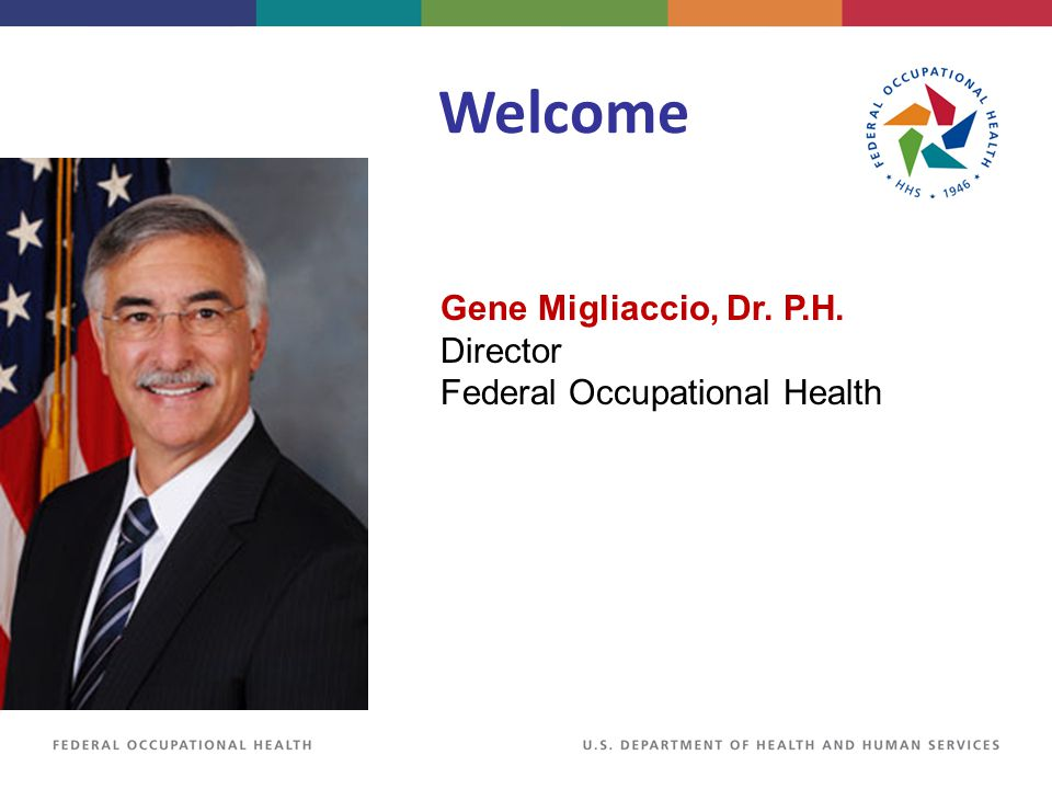 Welcome Gene Migliaccio, Dr. P.H. Director Federal Occupational Health