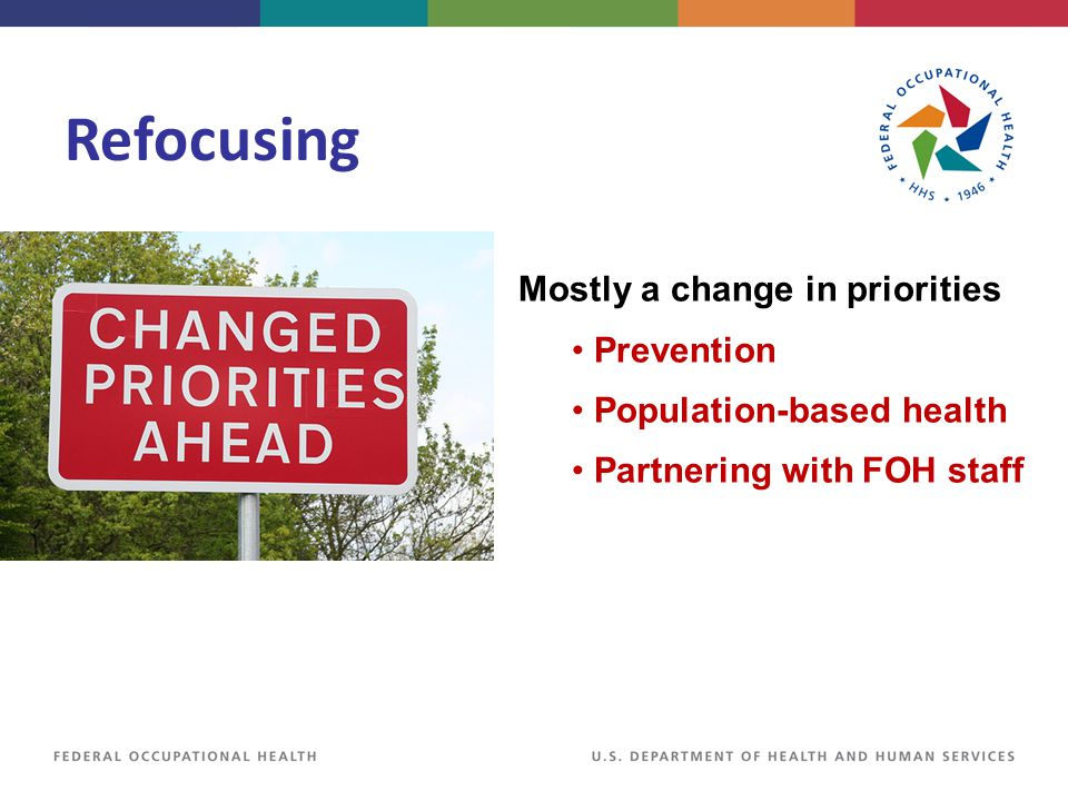 Refocusing Mostly a change in priorities Prevention Population-based health Partnering with FOH staff