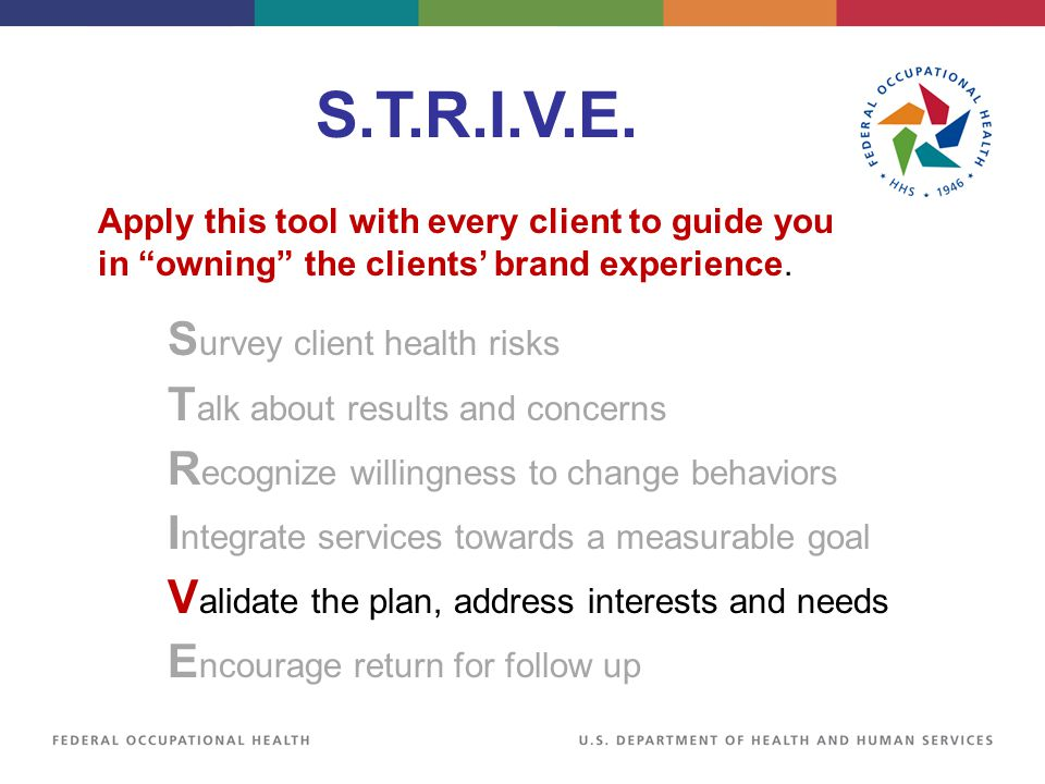 S.T.R.I.V.E. S urvey client health risks T alk about results and concerns R ecognize willingness to change behaviors I ntegrate services towards a mea