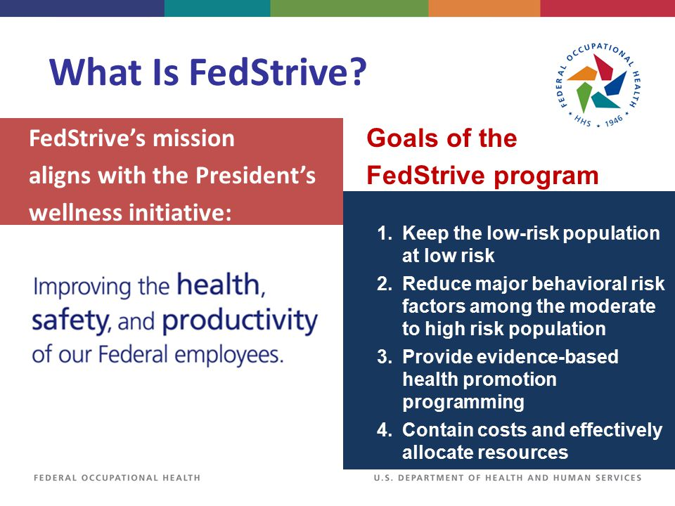 FedStrive's mission aligns with the President's wellness initiative: What Is FedStrive? 1. Keep the low-risk population at low risk 2. Reduce major be