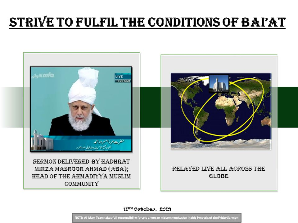 NOTE: Al Islam Team takes full responsibility for any errors or miscommunication in this Synopsis of the Friday Sermon Sermon Delivered by Hadhrat Mirza Masroor Ahmad (aba); Head of the Ahmadiyya Muslim Community relayed live all across the globe 11 TH October, 2013 Strive to Fulfil the Conditions of Bai'at