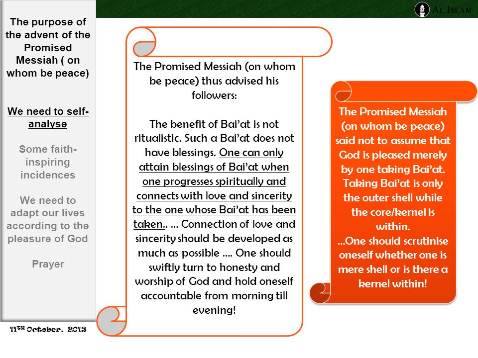 The Promised Messiah (on whom be peace) thus advised his followers: The benefit of Bai'at is not ritualistic.