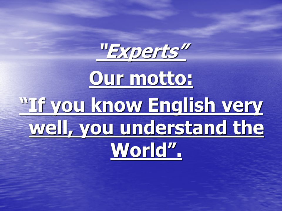 Experts Our motto: If you know English very well, you understand the World .