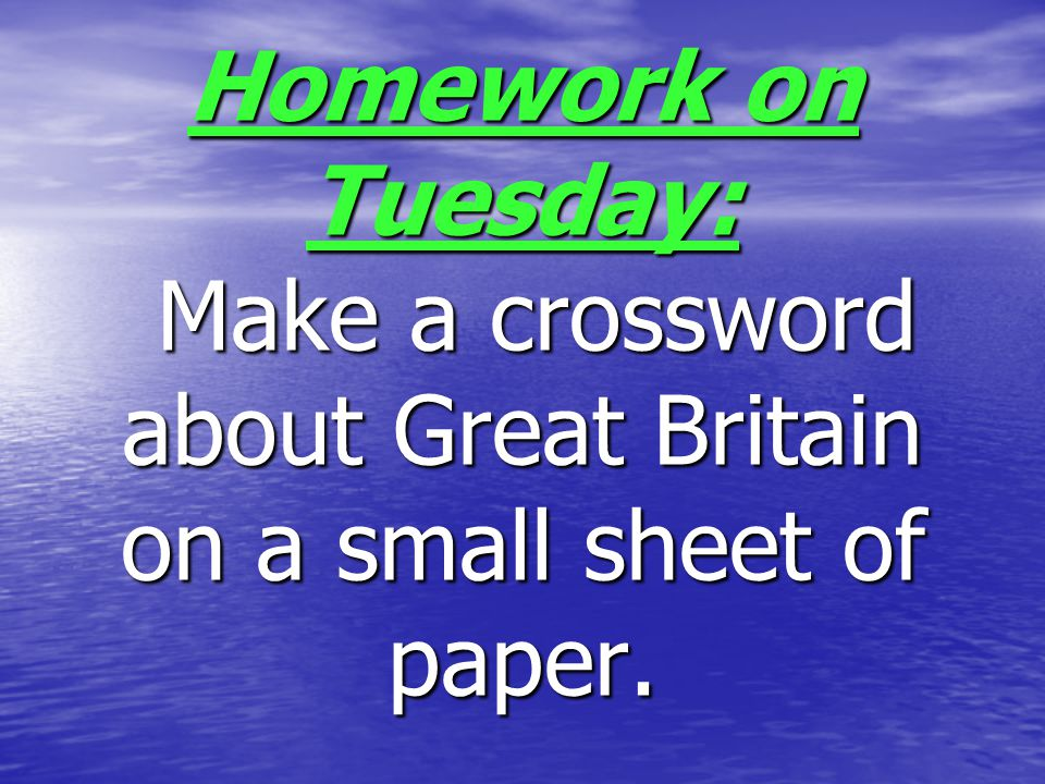 Homework on Tuesday: Make a crossword about Great Britain on a small sheet of paper.