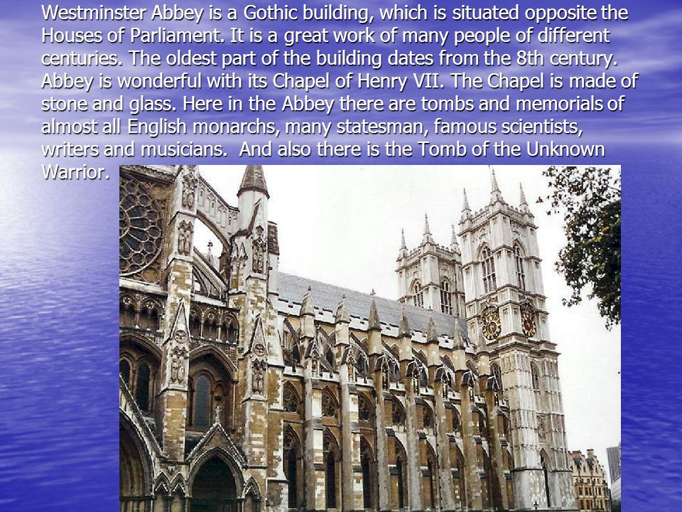 Westminster Abbey is a Gothic building, which is situated opposite the Houses of Parliament.