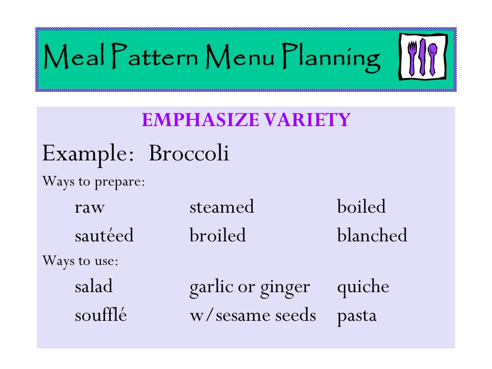 Meal Pattern Menu Planning EMPHASIZE VARIETY Example: Broccoli Ways to prepare: rawsteamedboiled sautéedbroiledblanched Ways to use: saladgarlic or gi