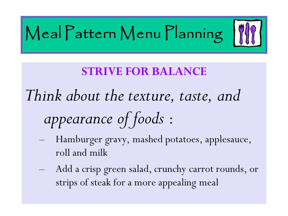 Meal Pattern Menu Planning STRIVE FOR BALANCE Think about the texture, taste, and appearance of foods : –Hamburger gravy, mashed potatoes, applesauce,