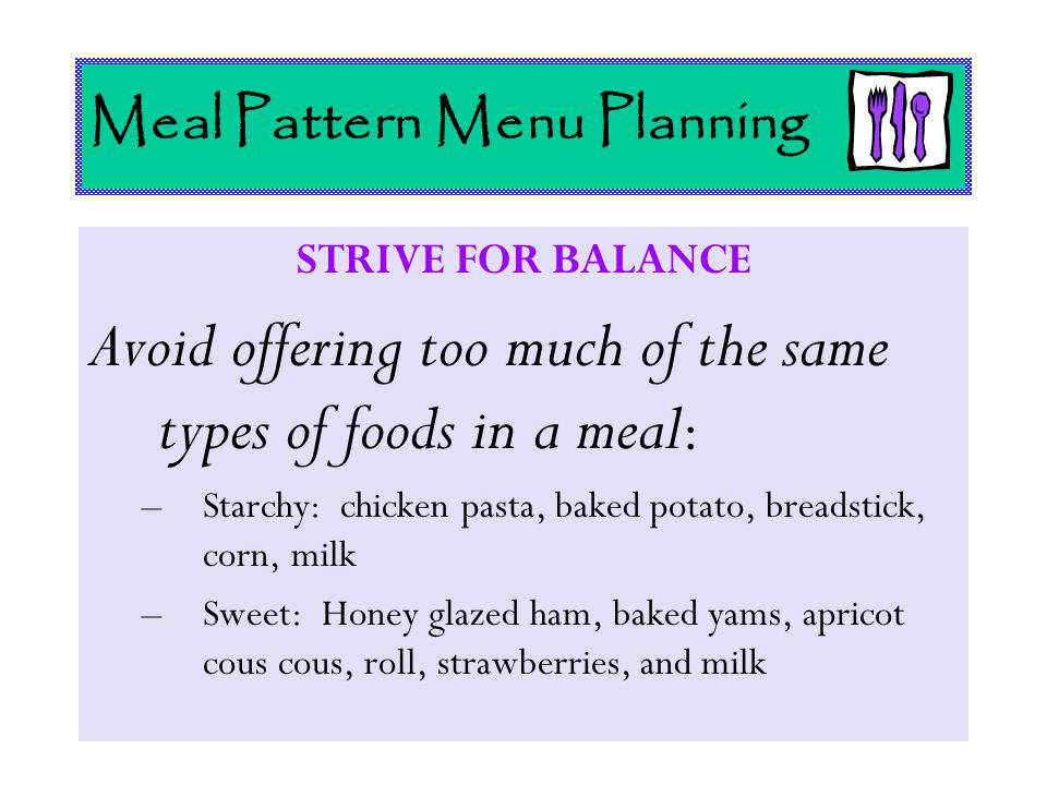 Meal Pattern Menu Planning STRIVE FOR BALANCE Avoid offering too much of the same types of foods in a meal : –Starchy: chicken pasta, baked potato, br