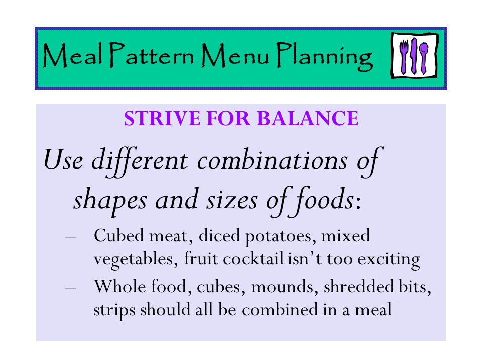 Meal Pattern Menu Planning STRIVE FOR BALANCE Use different combinations of shapes and sizes of foods : –Cubed meat, diced potatoes, mixed vegetables,