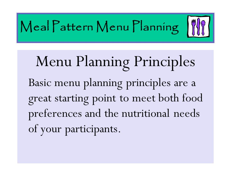 Menu Planning Principles Basic menu planning principles are a great starting point to meet both food preferences and the nutritional needs of your par