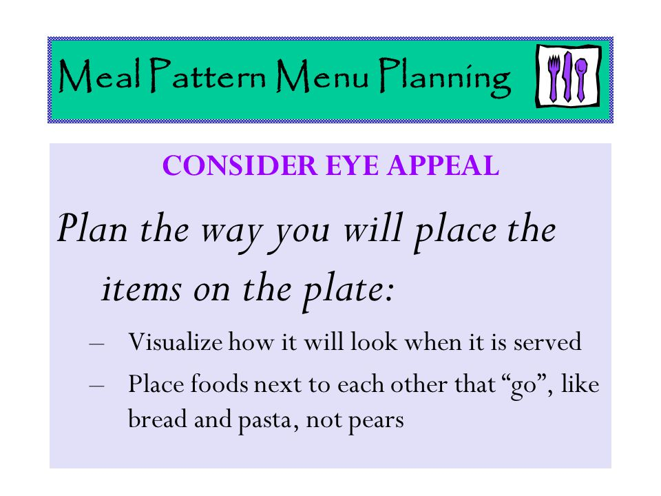 Meal Pattern Menu Planning CONSIDER EYE APPEAL Plan the way you will place the items on the plate: –Visualize how it will look when it is served –Plac