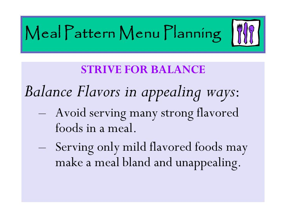 Meal Pattern Menu Planning STRIVE FOR BALANCE Balance Flavors in appealing ways : –Avoid serving many strong flavored foods in a meal. –Serving only m