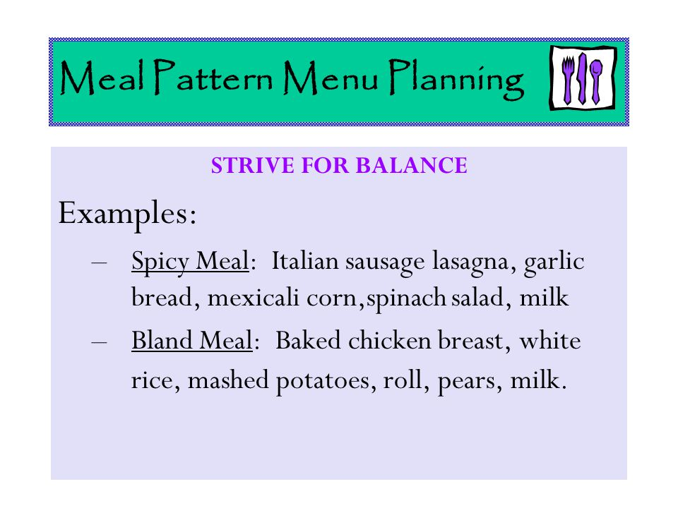 Meal Pattern Menu Planning STRIVE FOR BALANCE Examples: –Spicy Meal: Italian sausage lasagna, garlic bread, mexicali corn,spinach salad, milk –Bland M