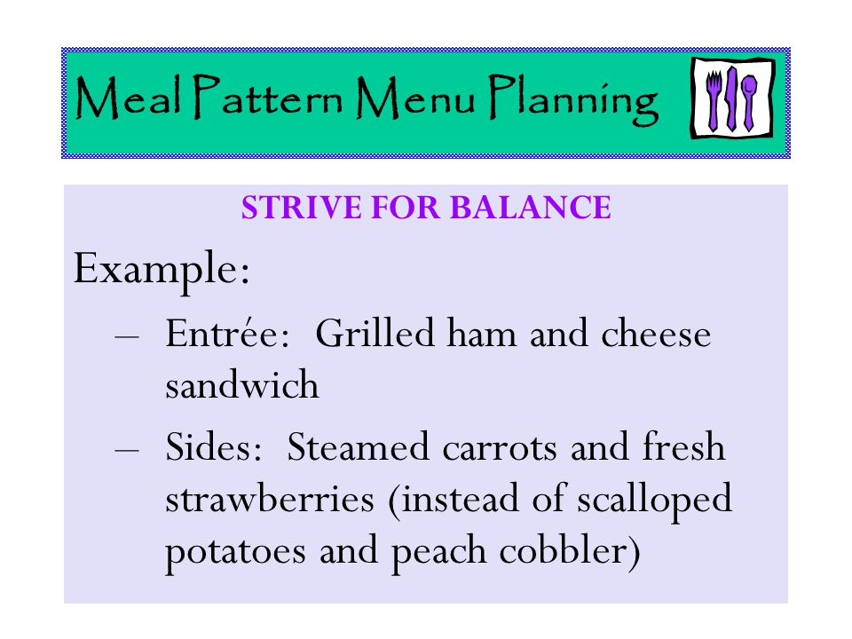 Meal Pattern Menu Planning STRIVE FOR BALANCE Example: –Entrée: Grilled ham and cheese sandwich –Sides: Steamed carrots and fresh strawberries (instea