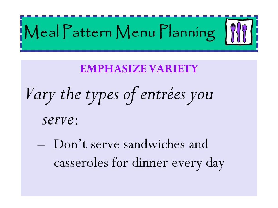 Meal Pattern Menu Planning EMPHASIZE VARIETY Vary the types of entrées you serve : –Don't serve sandwiches and casseroles for dinner every day
