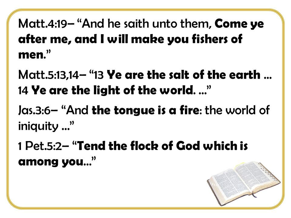 Matt.4:19– And he saith unto them, Come ye after me, and I will make you fishers of men. Matt.5:13,14– 13 Ye are the salt of the earth...