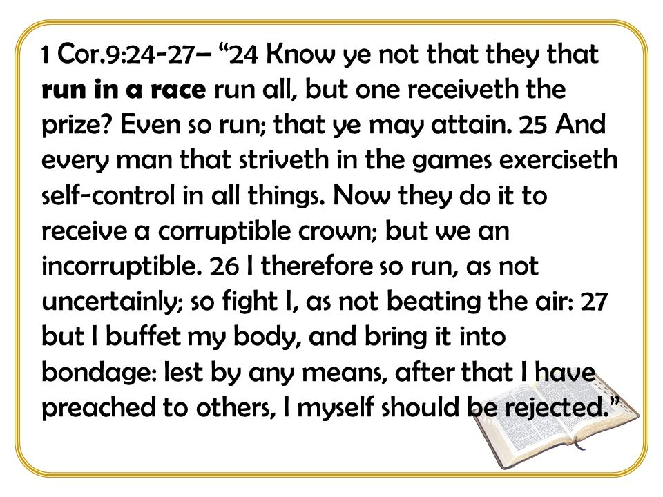 1 Cor.9:24-27– 24 Know ye not that they that run in a race run all, but one receiveth the prize.
