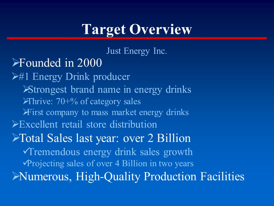 Target Overview Just Energy Inc.  Founded in 2000  #1 Energy Drink producer  Strongest brand name in energy drinks  Thrive: 70+% of category sales