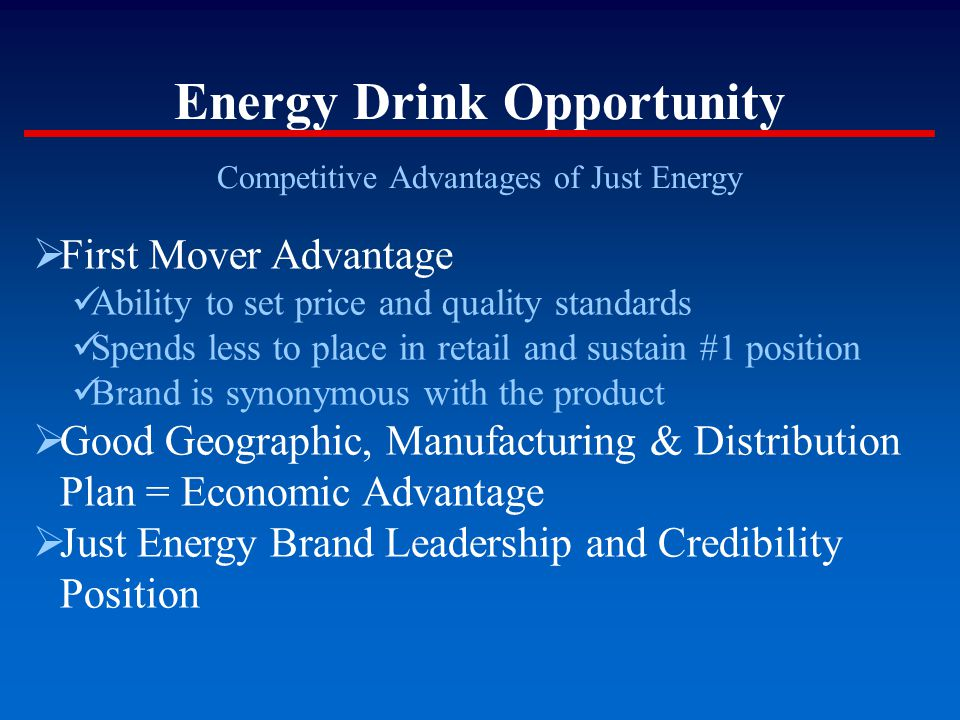 Energy Drink Opportunity Competitive Advantages of Just Energy  First Mover Advantage Ability to set price and quality standards Spends less to place