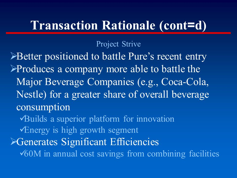 Transaction Rationale (cont = d) Project Strive  Better positioned to battle Pure's recent entry  Produces a company more able to battle the Major B