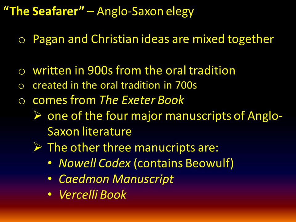 The Seafarer – Anglo-Saxon elegy o Pagan and Christian ideas are mixed together o written in 900s from the oral tradition o created in the oral tradition in 700s o comes from The Exeter Book  one of the four major manuscripts of Anglo- Saxon literature  The other three manucripts are: Nowell Codex (contains Beowulf) Caedmon Manuscript Vercelli Book