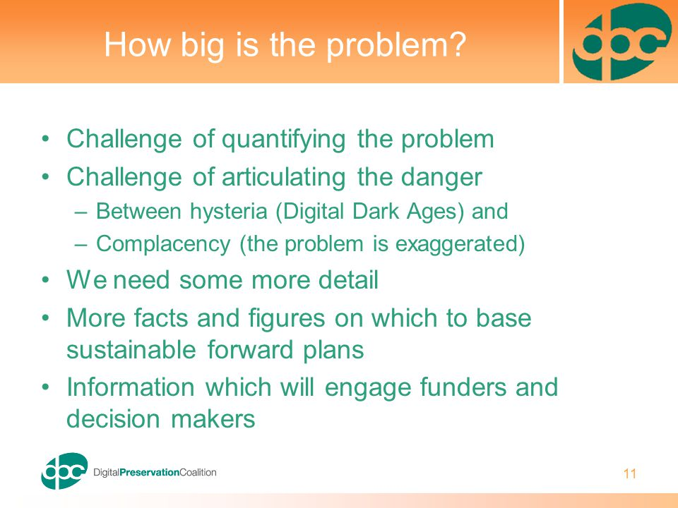 11 How big is the problem? Challenge of quantifying the problem Challenge of articulating the danger –Between hysteria (Digital Dark Ages) and –Compla