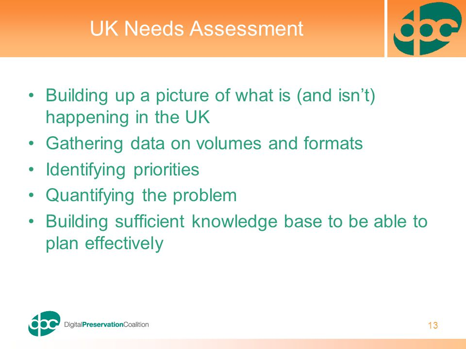 13 UK Needs Assessment Building up a picture of what is (and isn't) happening in the UK Gathering data on volumes and formats Identifying priorities Quantifying the problem Building sufficient knowledge base to be able to plan effectively
