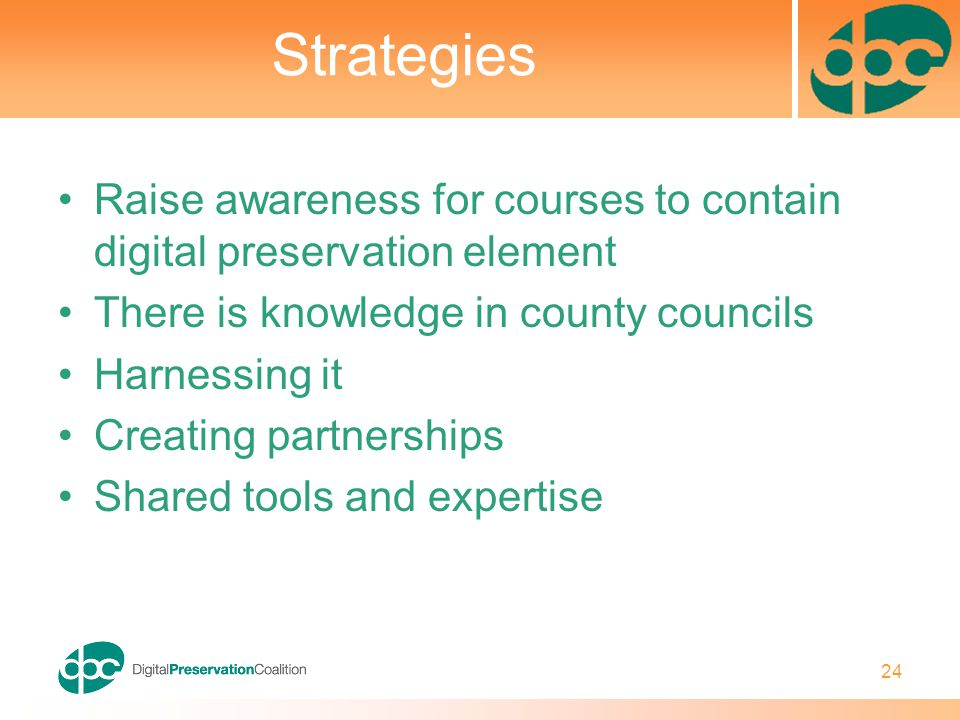 24 Strategies Raise awareness for courses to contain digital preservation element There is knowledge in county councils Harnessing it Creating partner