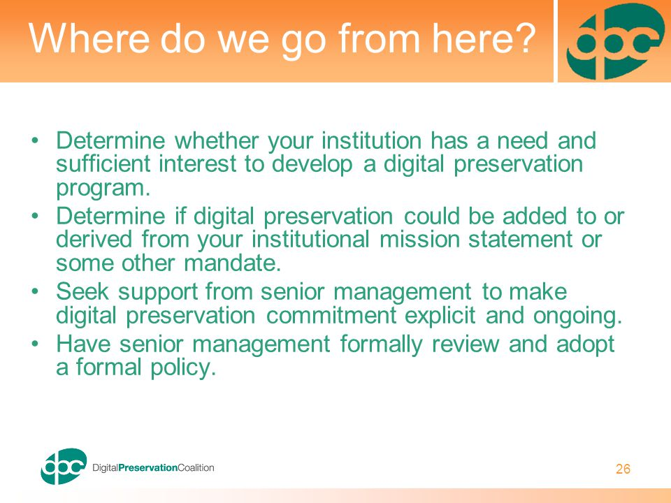 26 Where do we go from here? Determine whether your institution has a need and sufficient interest to develop a digital preservation program. Determin