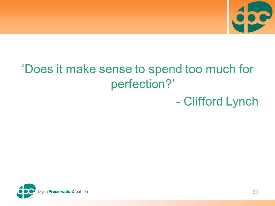 31 'Does it make sense to spend too much for perfection?' - Clifford Lynch
