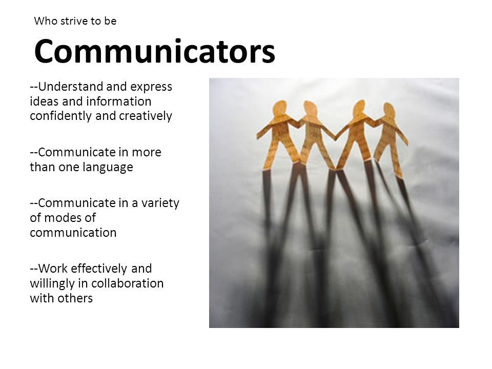 Who strive to be Communicators --Understand and express ideas and information confidently and creatively --Communicate in more than one language --Communicate in a variety of modes of communication --Work effectively and willingly in collaboration with others