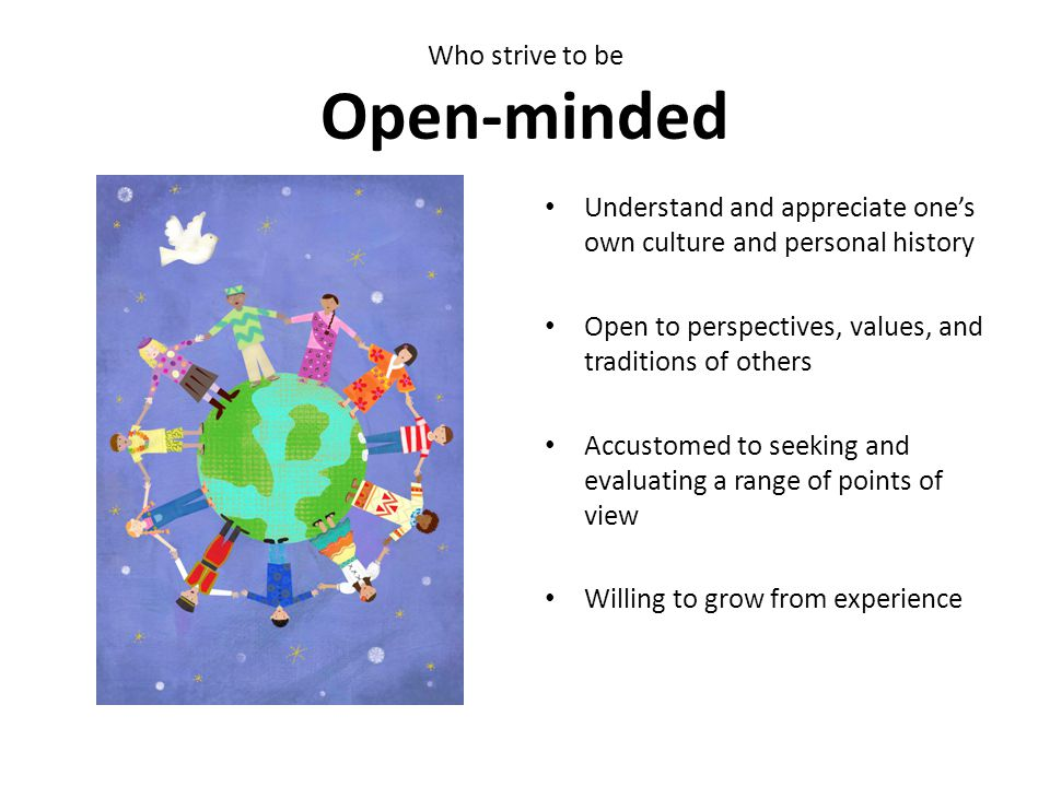 Who strive to be Open-minded Understand and appreciate one's own culture and personal history Open to perspectives, values, and traditions of others Accustomed to seeking and evaluating a range of points of view Willing to grow from experience