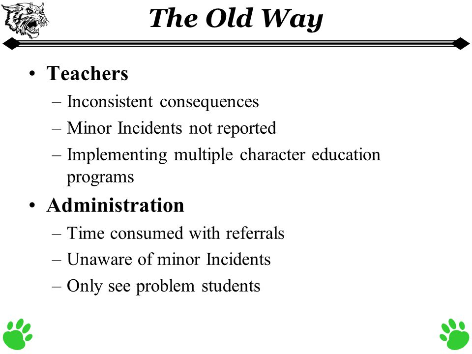 The Old Way Teachers –Inconsistent consequences –Minor Incidents not reported –Implementing multiple character education programs Administration –Time consumed with referrals –Unaware of minor Incidents –Only see problem students