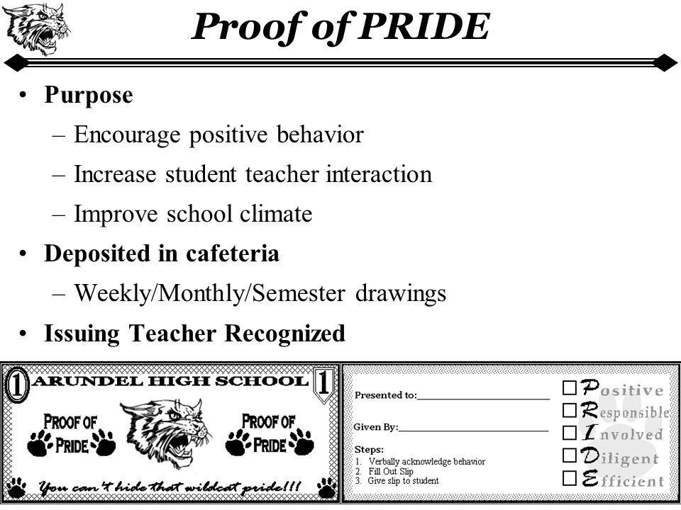 Proof of PRIDE Purpose –Encourage positive behavior –Increase student teacher interaction –Improve school climate Deposited in cafeteria –Weekly/Monthly/Semester drawings Issuing Teacher Recognized