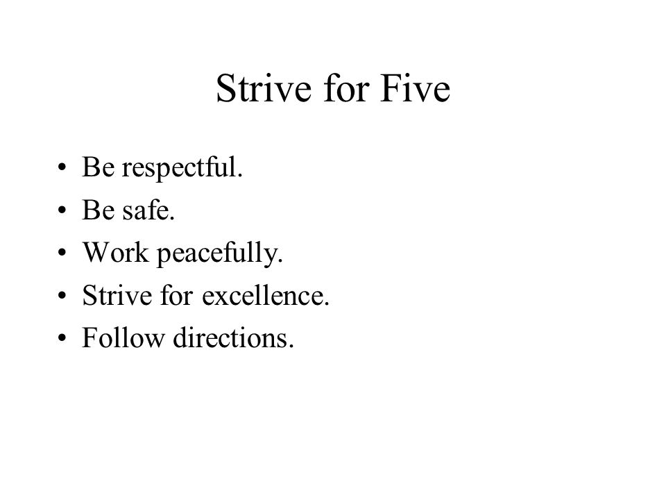 Strive for Five Be respectful. Be safe. Work peacefully. Strive for excellence. Follow directions.