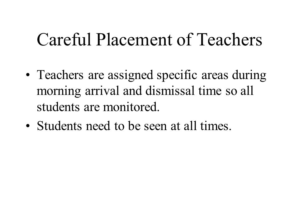 Careful Placement of Teachers Teachers are assigned specific areas during morning arrival and dismissal time so all students are monitored.
