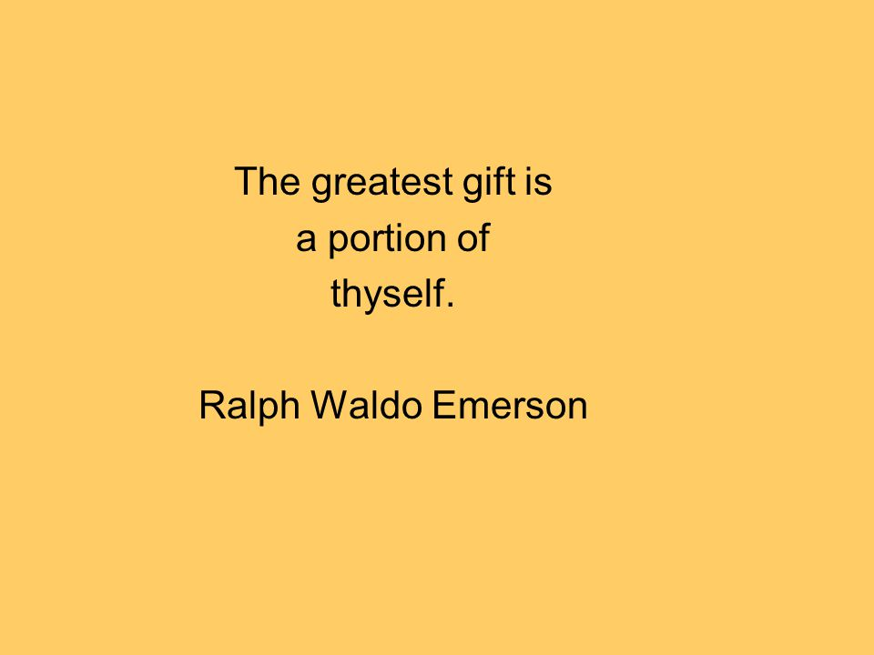 The greatest gift is a portion of thyself. Ralph Waldo Emerson