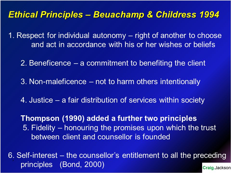 . Ethical Principles – Beuachamp & Childress 1994 1. Respect for individual autonomy – right of another to choose and act in accordance with his or he