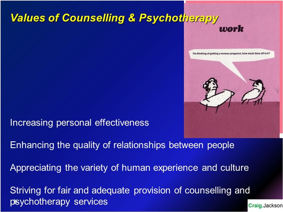 Values of Counselling & Psychotherapy Increasing personal effectiveness Enhancing the quality of relationships between people Appreciating the variety of human experience and culture Striving for fair and adequate provision of counselling and psychotherapy services