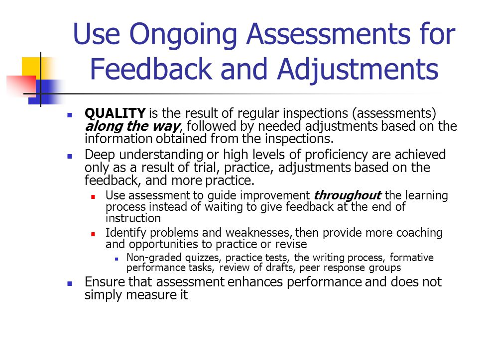Use Ongoing Assessments for Feedback and Adjustments QUALITY is the result of regular inspections (assessments) along the way, followed by needed adju