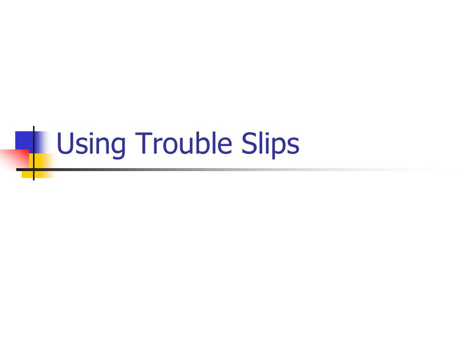 Using Trouble Slips