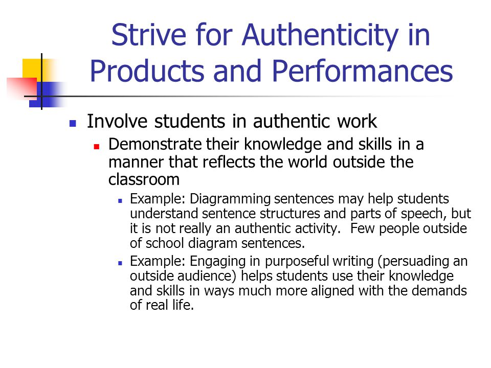 Strive for Authenticity in Products and Performances Involve students in authentic work Demonstrate their knowledge and skills in a manner that reflec
