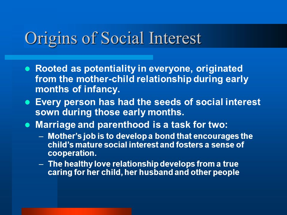 Origins of Social Interest Rooted as potentiality in everyone, originated from the mother-child relationship during early months of infancy. Every per