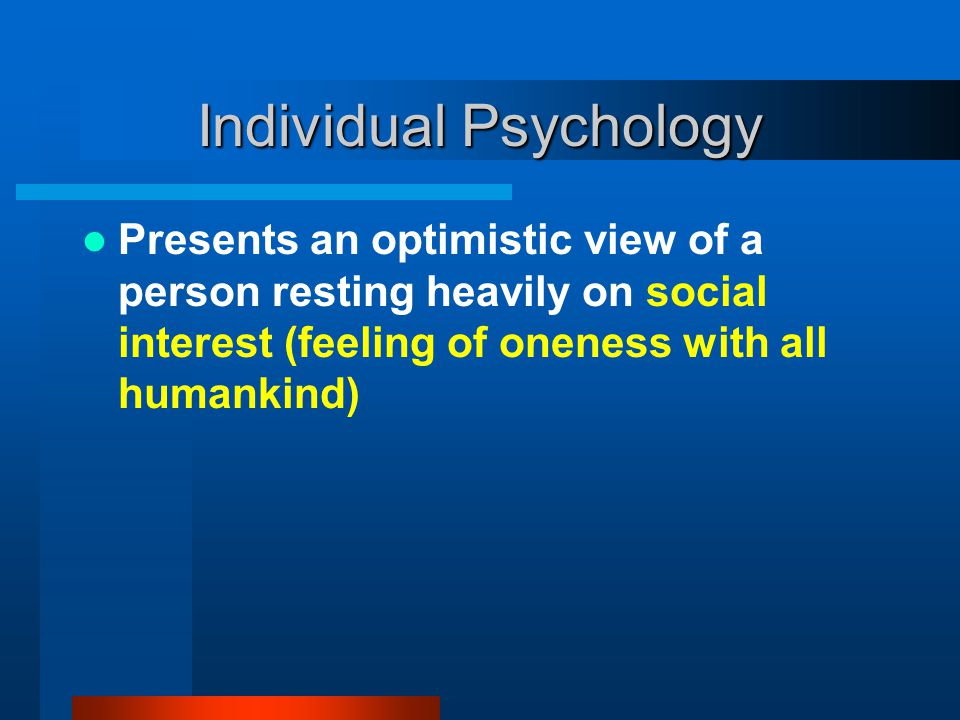 Individual Psychology Presents an optimistic view of a person resting heavily on social interest (feeling of oneness with all humankind)