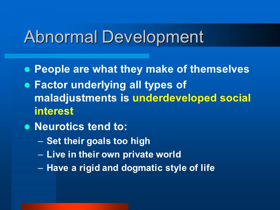 Abnormal Development People are what they make of themselves Factor underlying all types of maladjustments is underdeveloped social interest Neurotics